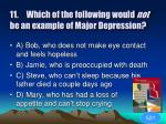 11 which of the following would not be an example of major depression1