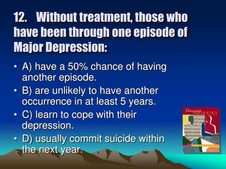12.Without treatment, those who have been through one episode of Major Depression: