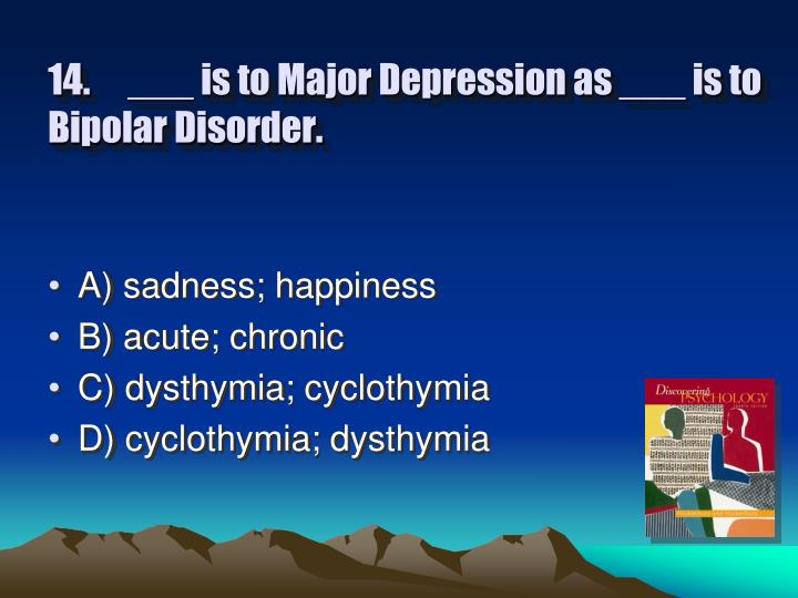 14.___ is to Major Depression as ___ is to Bipolar Disorder.