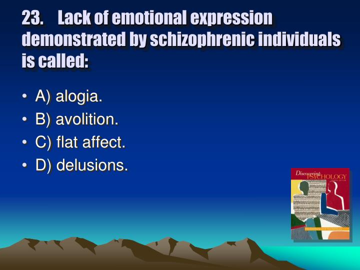 23. Lack of emotional expression demonstrated by schizophrenic individuals is called:
