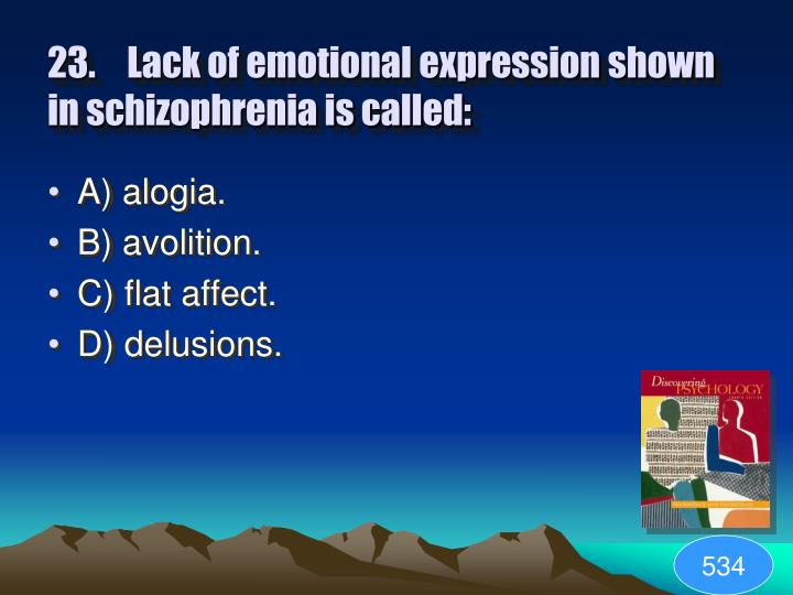 23.Lack of emotional expression shown in schizophrenia is called: