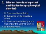 5 which of these is an important qualification for a psychological disorder