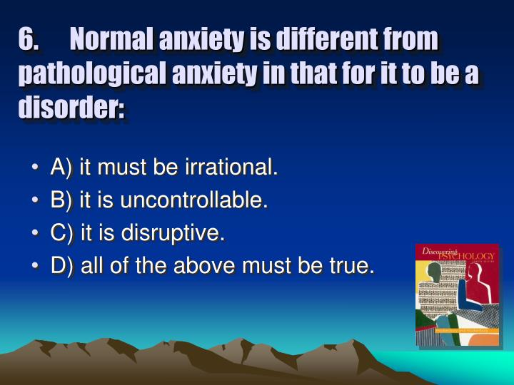 6.Normal anxiety is different from pathological anxiety in that for it to be a disorder: