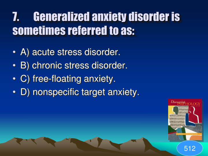 7.Generalized anxiety disorder is sometimes referred to as: