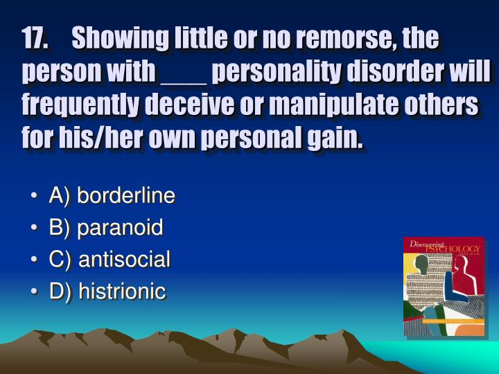 17.Showing little or no remorse, the person with ___ personality disorder will frequently deceive or manipulate others for his/her own personal gain.