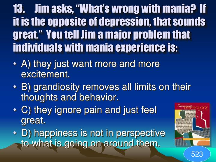 "13.Jim asks, ""What's wrong with mania?  If it is the opposite of depression, that sounds great.""  You tell Jim a major problem that individuals with mania experience is:"
