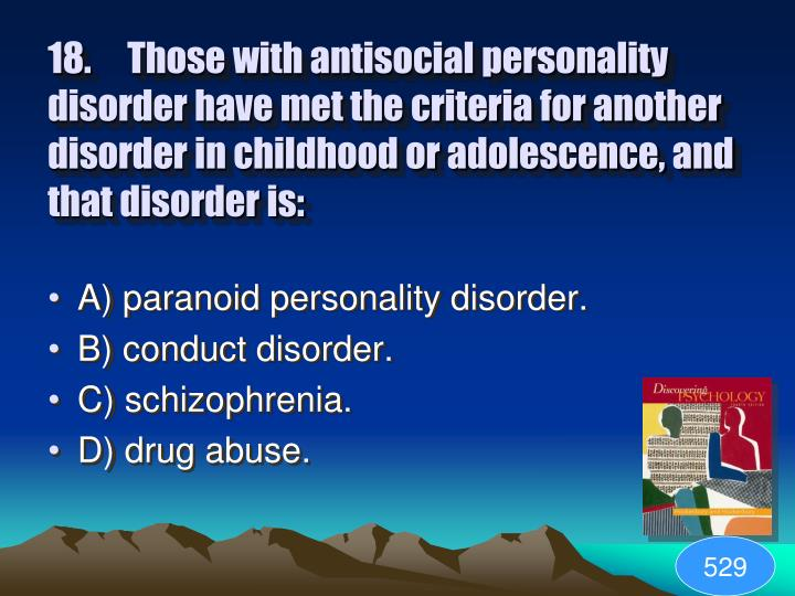 18.Those with antisocial personality disorder have met the criteria for another disorder in childhood or adolescence, and that disorder is: