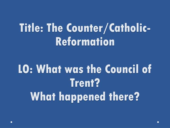 title the counter catholic reformation lo what was the council of trent what happened there