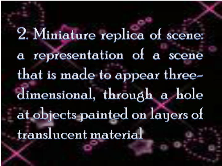 2. Miniature replica of scene: a representation of a scene that is made to appear three-dimensional,