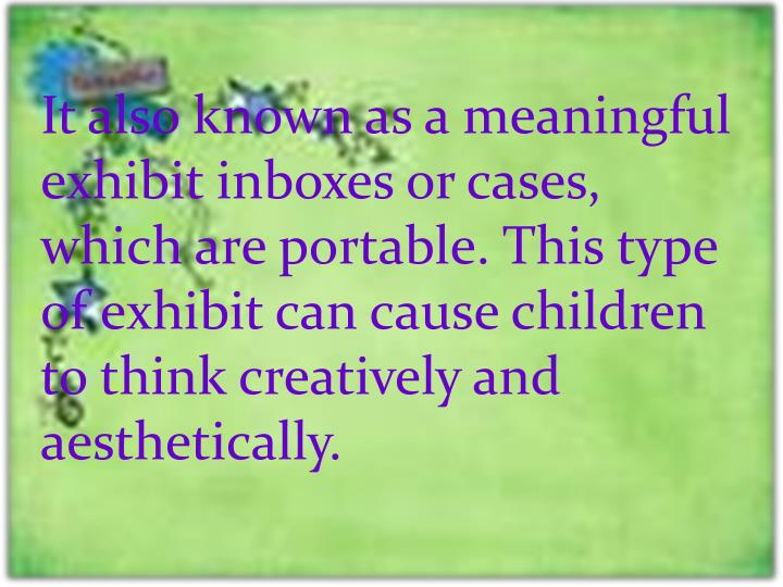 It also known as a meaningful exhibit inboxes or cases, which are portable. This type of exhibit can cause children to think creatively and aesthetically.
