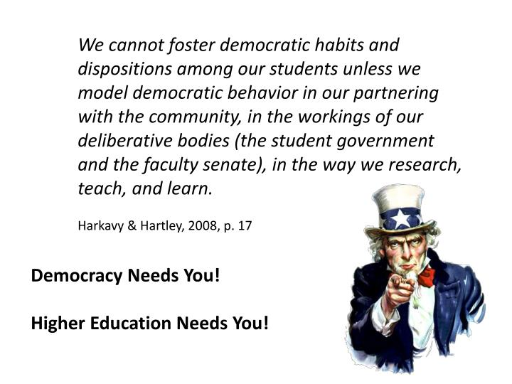 We cannot foster democratic habits and dispositions among our students unless we model democratic behavior in our partnering with the community, in the workings of our deliberative bodies (the student government and the faculty senate), in the way we research, teach, and learn.