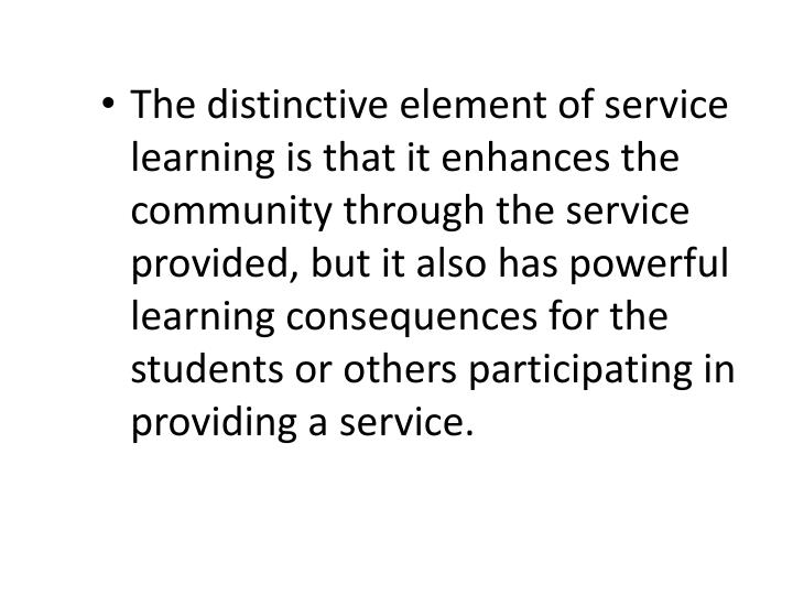 The distinctive element of service learning is that it enhances the community through the service provided, but it also has powerful learning consequences for the students or others participating in providing a service.