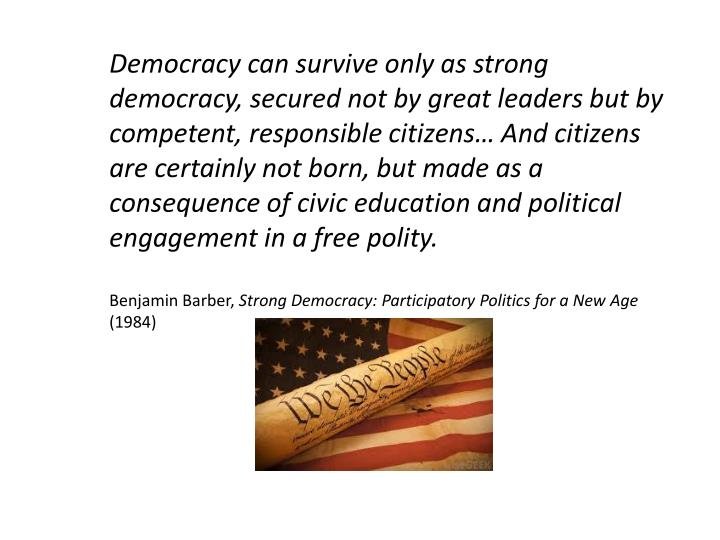 Democracy can survive only as strong democracy, secured not by great leaders but by competent, responsible citizens… And citizens are certainly not born, but made as a consequence of civic education and political engagement in a free polity.