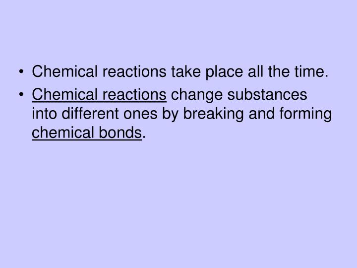 Chemical reactions take place all the time.