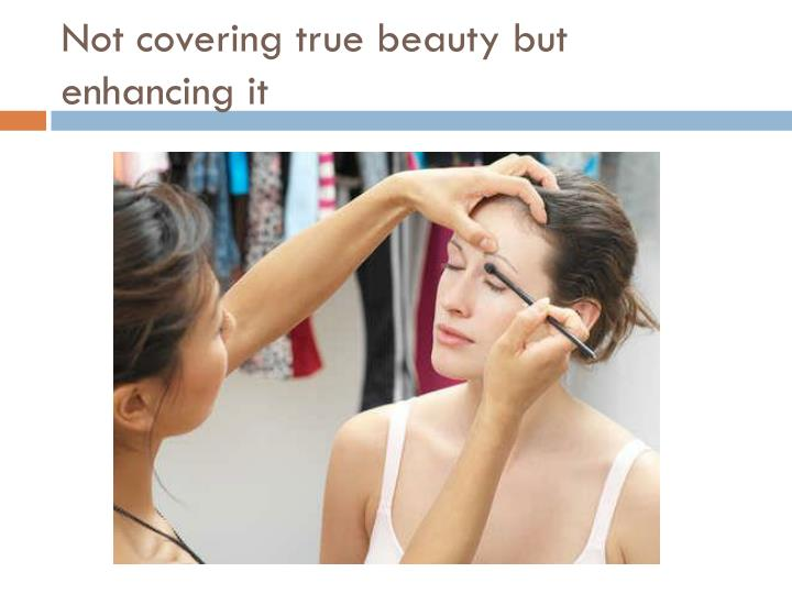 Not covering true beauty but enhancing it