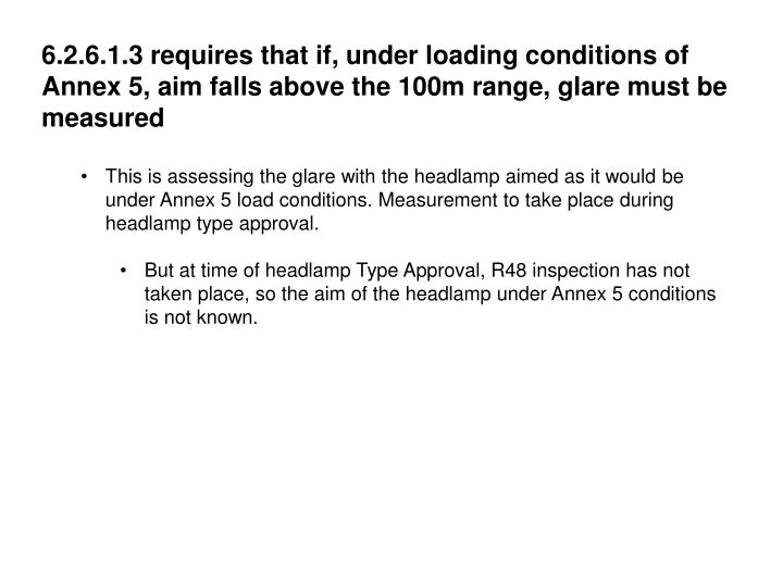 6.2.6.1.3 requires that if, under loading conditions of Annex 5, aim falls above the 100m range, glare must be measured