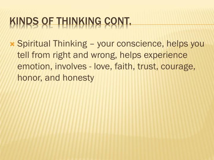 Spiritual Thinking – your conscience, helps you tell from right and wrong, helps experience emotion, involves - love, faith, trust, courage, honor, and honesty