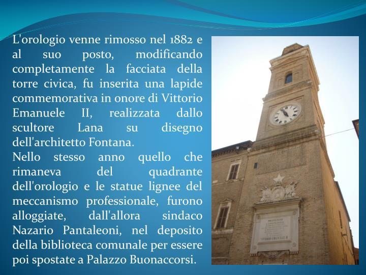 L'orologio venne rimosso nel 1882 e al suo posto, modificando completamente la facciata della torre civica, fu inserita una lapide commemorativa in onore di Vittorio Emanuele II, realizzata dallo scultore Lana su disegno dell'architetto Fontana.