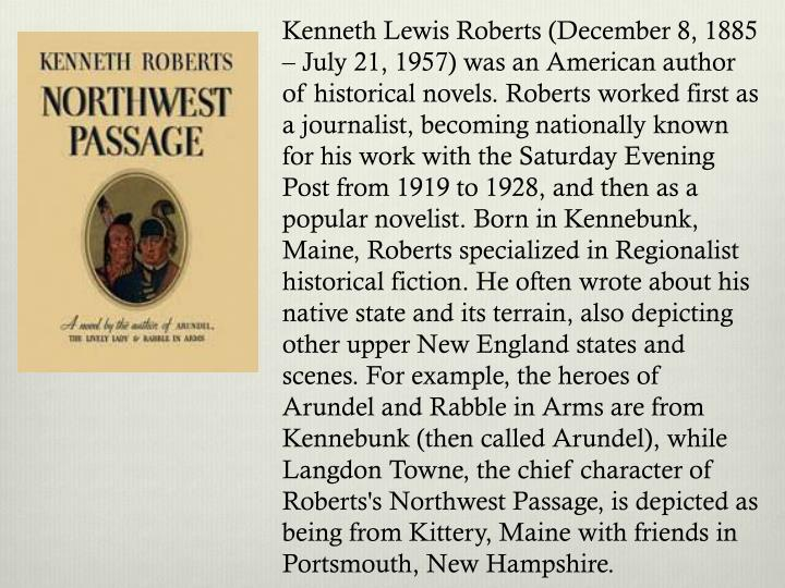 Kenneth Lewis Roberts (December 8, 1885 – July 21, 1957) was an American author of historical novels. Roberts worked first as a journalist, becoming nationally known for his work with the Saturday Evening Post from 1919 to 1928, and then as a popular novelist. Born in Kennebunk, Maine, Roberts specialized in Regionalist historical fiction. He often wrote about his native state and its terrain, also depicting other upper New England states and scenes. For example, the heroes of Arundel and Rabble in Arms are from Kennebunk (then called Arundel), while Langdon Towne, the chief character of Roberts's Northwest Passage, is depicted as being from Kittery, Maine with friends in Portsmouth, New Hampshire.