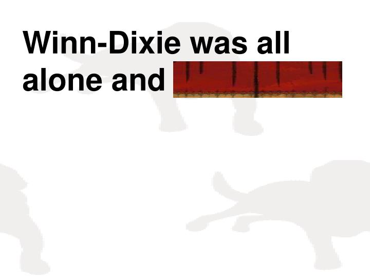 Winn-Dixie was all alone and friendless.