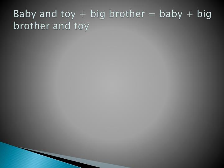 Baby and toy + big brother = baby + big brother and toy