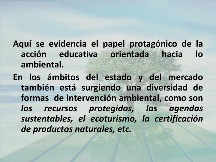 Aquí se evidencia el papel protagónico de la acción educativa orientada hacia lo ambiental.