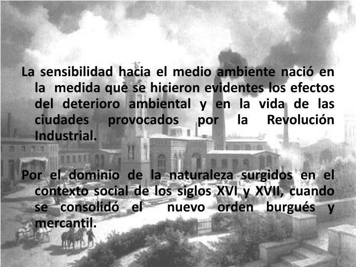 La sensibilidad hacia el medio ambiente nació en la  medida que se hicieron evidentes los efectos del deterioro ambiental y en la vida de las ciudades provocados por la Revolución Industrial.