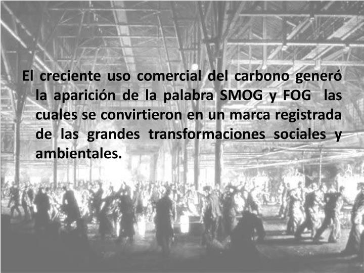 El creciente uso comercial del carbono generó la aparición de la palabra SMOG y FOG  las cuales se convirtieron en un marca registrada de las grandes transformaciones sociales y ambientales.