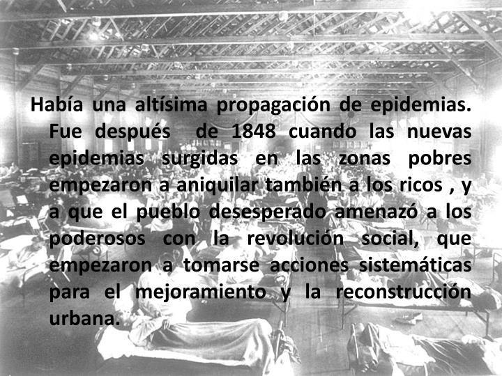 Había una altísima propagación de epidemias. Fue después  de 1848 cuando las nuevas epidemias surgidas en las zonas pobres empezaron a aniquilar también a los ricos , y a que el pueblo desesperado amenazó a los poderosos con la revolución social, que empezaron a tomarse acciones sistemáticas para el mejoramiento y la reconstrucción urbana.