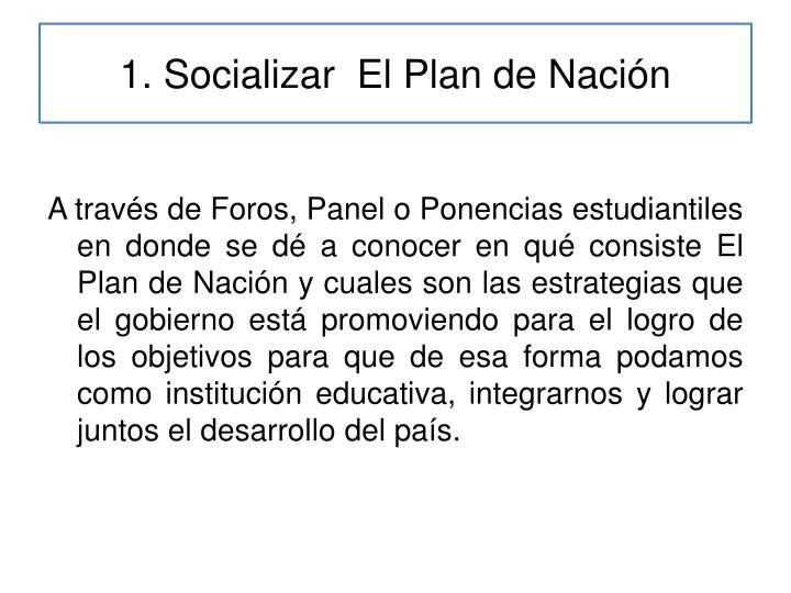 1. Socializar  El Plan de Nación