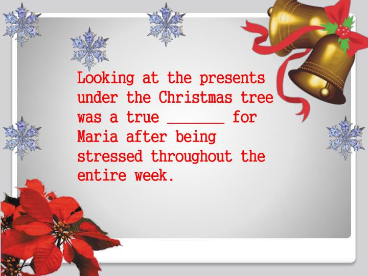 Looking at the presents under the Christmas tree was a true _______ for Maria after being stressed throughout the entire week.