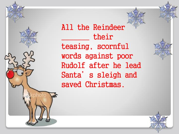 All the Reindeer _______ their teasing, scornful words against poor Rudolf after he lead Santa's sleigh and saved Christmas.