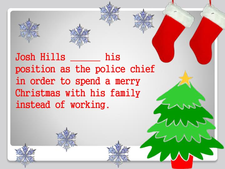 Josh Hills ______ his position as the police chief in order to spend a merry Christmas with his fami...