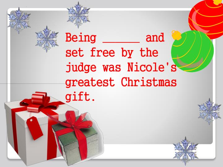 Being ______ and set free by the judge was Nicole's greatest Christmas gift.