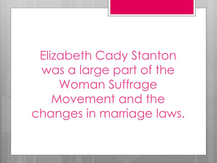 Elizabeth Cady Stanton was a large part of the Woman Suffrage Movement and the changes in marriage laws.