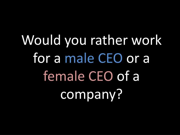 Would you rather work for a male ceo or a female ceo of a company