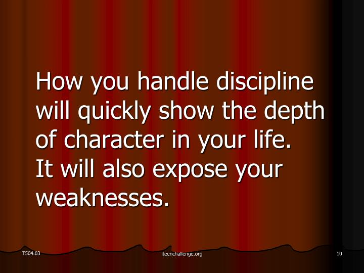How you handle discipline will quickly show the depth of character in your life.