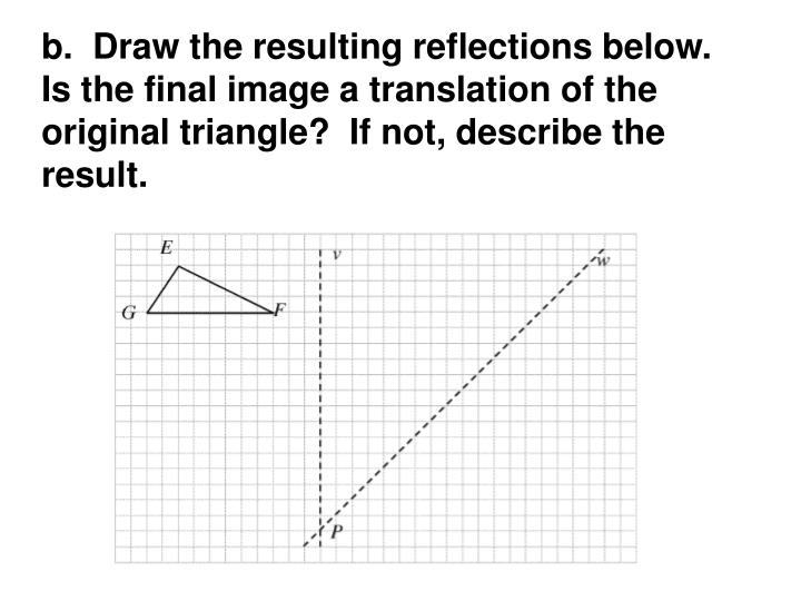 b.  Draw the resulting reflections below.  Is the final image a translation of the original triangle?  If not, describe the result.