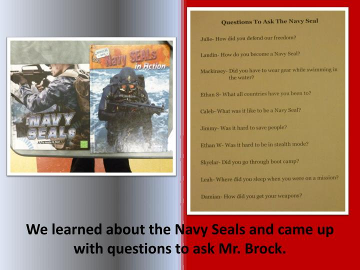 We learned about the Navy Seals and came up with questions to ask Mr. Brock.
