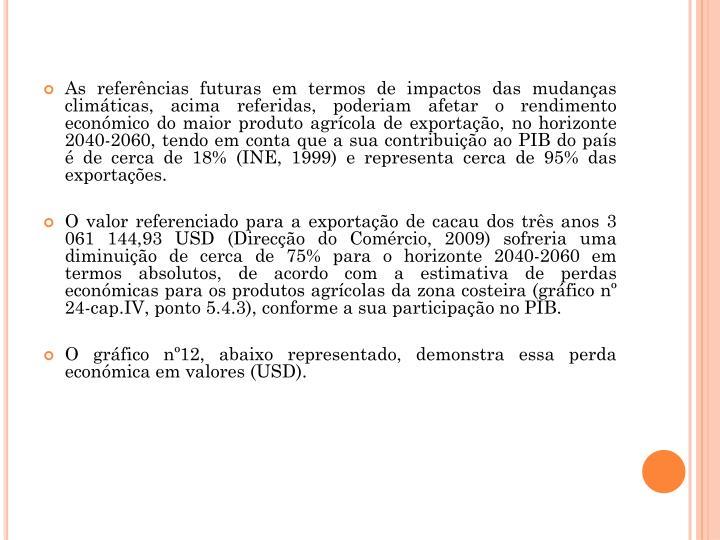 As referncias futuras em termos de impactos das mudanas climticas, acima referidas, poderiam afetar o rendimento econmico do maior produto agrcola de exportao, no horizonte 2040-2060, tendo em conta que a sua contribuio ao PIB do pas  de cerca de 18% (INE, 1999) e representa cerca de 95% das exportaes.
