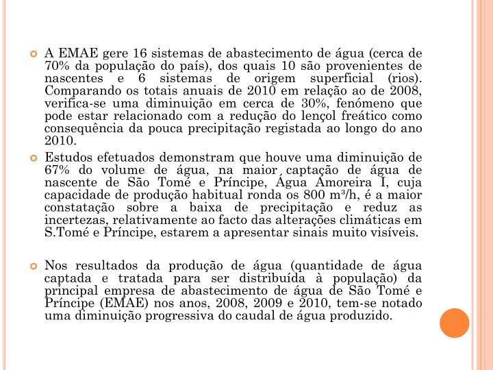 A EMAE gere 16 sistemas de abastecimento de gua (cerca de 70% da populao do pas), dos quais 10 so provenientes de nascentes e 6 sistemas de origem superficial (rios). Comparando os totais anuais de 2010 em relao ao de 2008, verifica-se uma diminuio em cerca de 30%, fenmeno que pode estar relacionado com a reduo do lenol fretico como consequncia da pouca precipitao registada ao longo do ano 2010.
