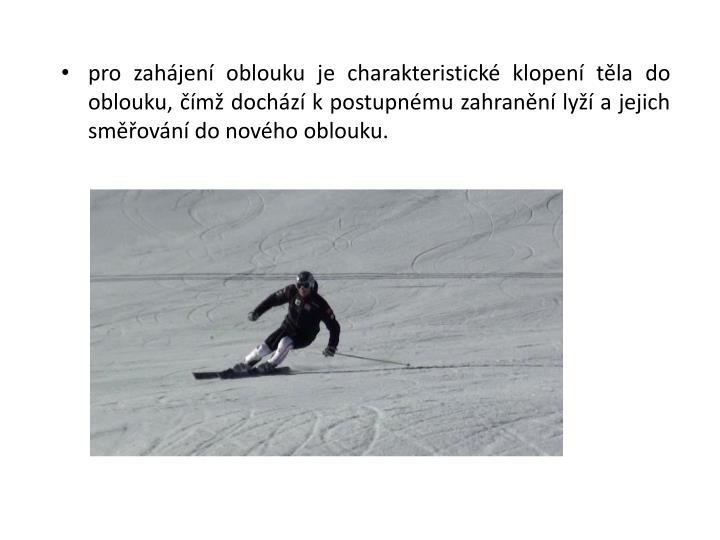 pro zahájení oblouku je charakteristické klopení těla do oblouku, čímž dochází kpostupnému zahranění lyží a jejich směřování do nového