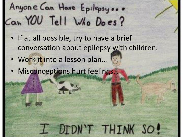 If at all possible, try to have a brief conversation about epilepsy with children.