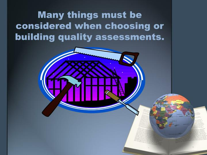 Many things must be considered when choosing or  building quality assessments.