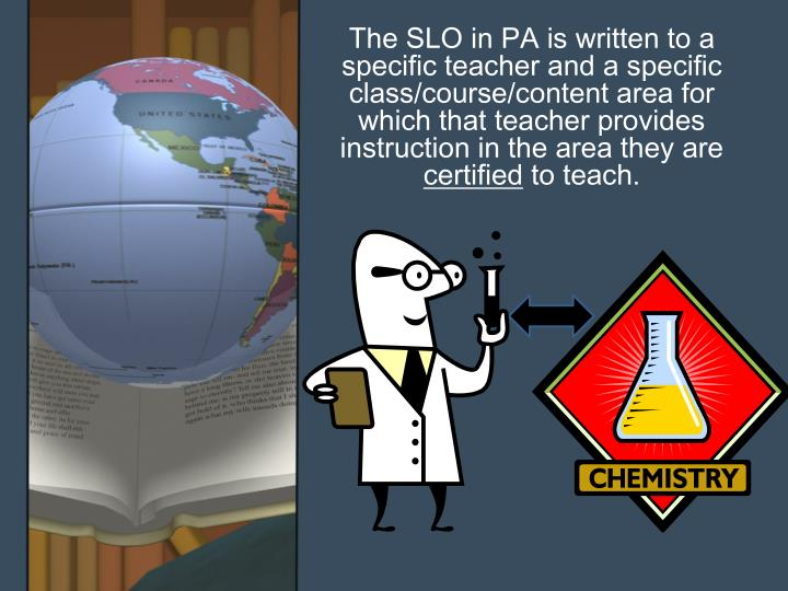 The SLO in PA is written to a specific teacher and a specific class/course/content area for which that teacher provides instruction in the area they are