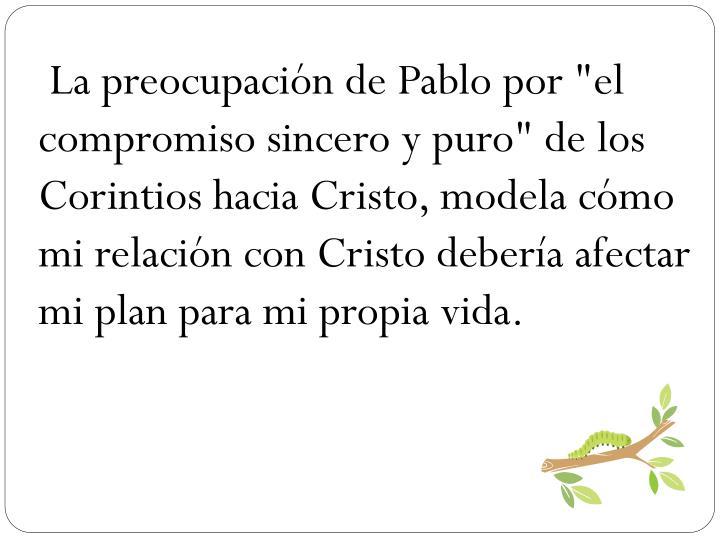 """La preocupacin de Pablo por """"el compromiso sincero y puro"""" de los Corintios hacia Cristo, modela cmo mi relacin con Cristo debera afectar mi plan para mi propia vida."""