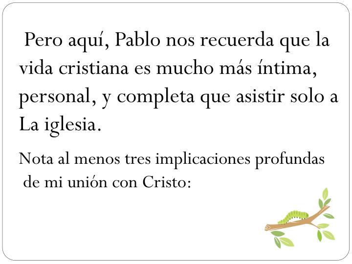 Pero aqu, Pablo nos recuerda que la vida cristiana es mucho ms ntima, personal, y completa que asistir solo a