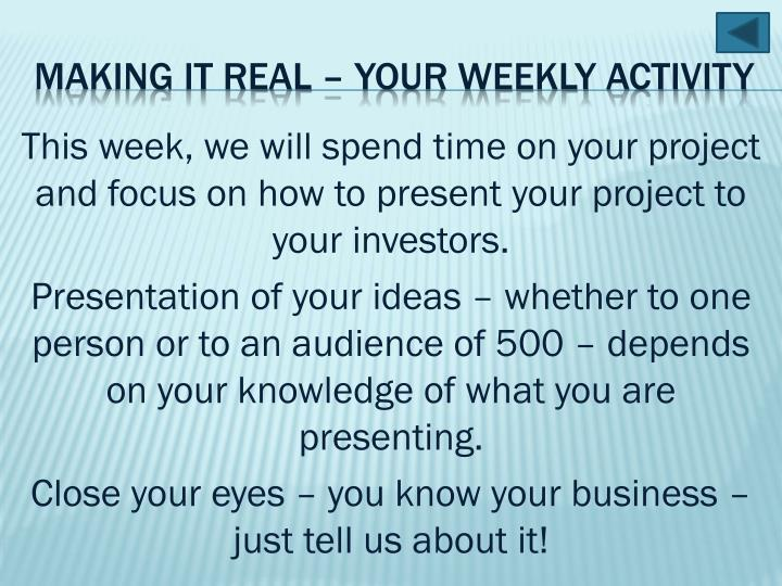 This week, we will spend time on your project and focus on how to present your project to your investors.