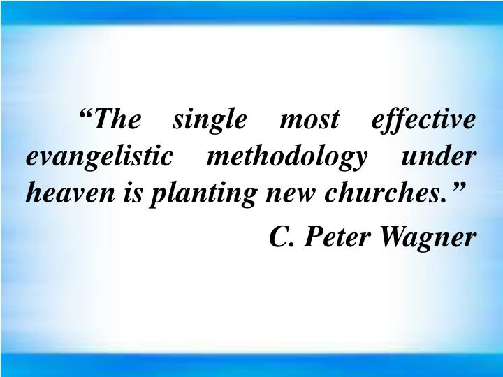 """The single most effective evangelistic methodology under heaven is planting new churches."""