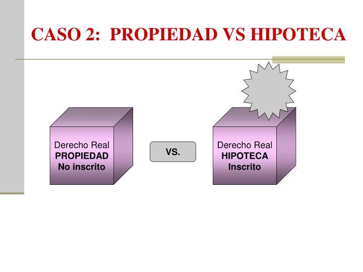 CASO 2:  PROPIEDAD VS HIPOTECA